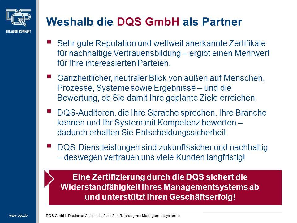 www.dqs.de DQS GmbH Deutsche Gesellschaft zur Zertifizierung von Managementsystemen Weshalb die DQS GmbH als Partner  Sehr gute Reputation und weltweit anerkannte Zertifikate für nachhaltige Vertrauensbildung – ergibt einen Mehrwert für Ihre interessierten Parteien.
