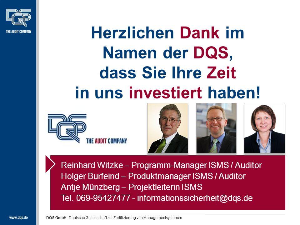 www.dqs.de DQS GmbH Deutsche Gesellschaft zur Zertifizierung von Managementsystemen Reinhard Witzke – Programm-Manager ISMS / Auditor Holger Burfeind – Produktmanager ISMS / Auditor Antje Münzberg – Projektleiterin ISMS Tel.