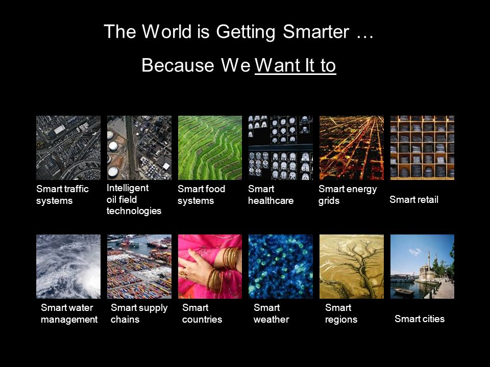 The World is Getting Smarter … Because We Want It to Smart traffic systems Smart energy grids Smart healthcare Smart food systems Intelligent oil field technologies Smart regions Smart countries Smart cities Smart retail Smart water management Smart weather Smart supply chains