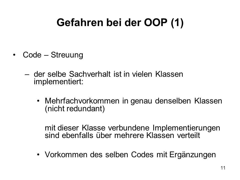 11 Gefahren bei der OOP (1) Code – Streuung –der selbe Sachverhalt ist in vielen Klassen implementiert: Mehrfachvorkommen in genau denselben Klassen (nicht redundant) mit dieser Klasse verbundene Implementierungen sind ebenfalls über mehrere Klassen verteilt Vorkommen des selben Codes mit Ergänzungen