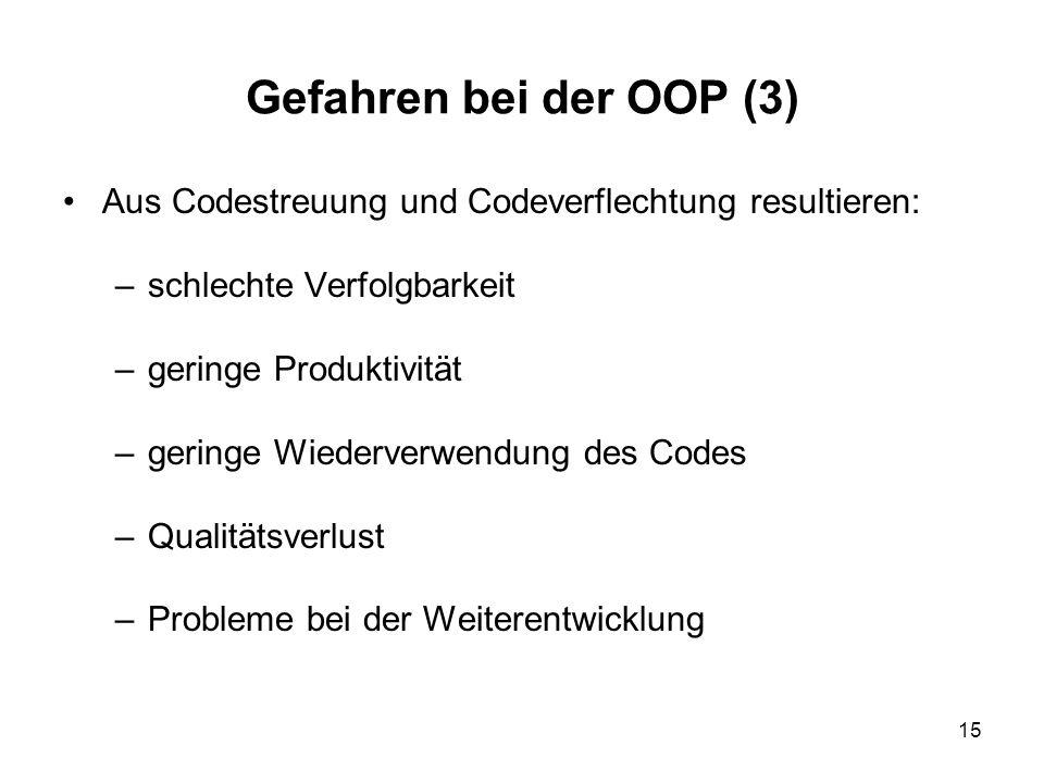 15 Gefahren bei der OOP (3) Aus Codestreuung und Codeverflechtung resultieren: –schlechte Verfolgbarkeit –geringe Produktivität –geringe Wiederverwendung des Codes –Qualitätsverlust –Probleme bei der Weiterentwicklung