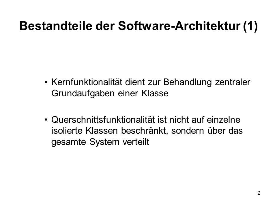 2 Bestandteile der Software-Architektur (1) Kernfunktionalität dient zur Behandlung zentraler Grundaufgaben einer Klasse Querschnittsfunktionalität ist nicht auf einzelne isolierte Klassen beschränkt, sondern über das gesamte System verteilt