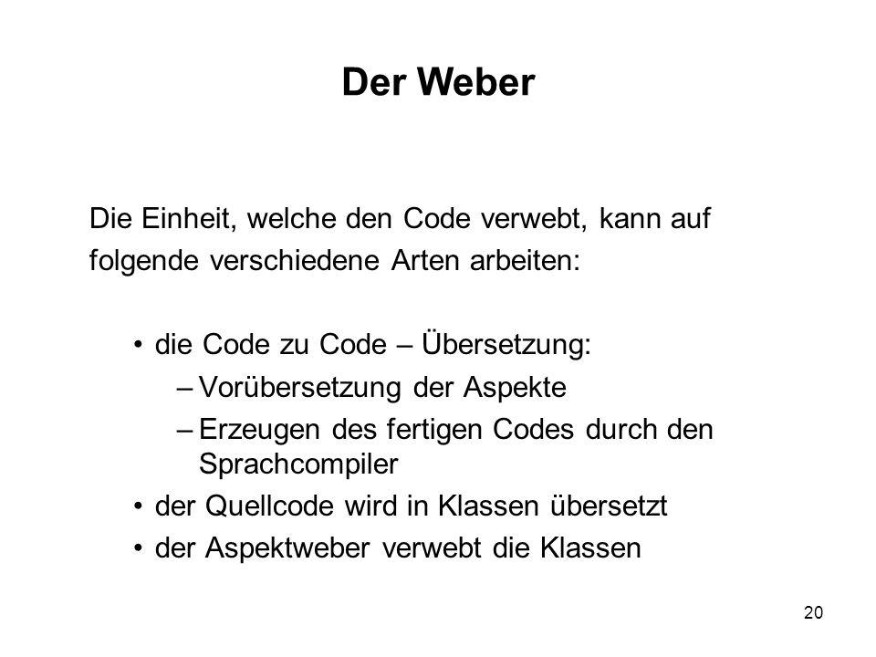 20 Der Weber Die Einheit, welche den Code verwebt, kann auf folgende verschiedene Arten arbeiten: die Code zu Code – Übersetzung: –Vorübersetzung der Aspekte –Erzeugen des fertigen Codes durch den Sprachcompiler der Quellcode wird in Klassen übersetzt der Aspektweber verwebt die Klassen
