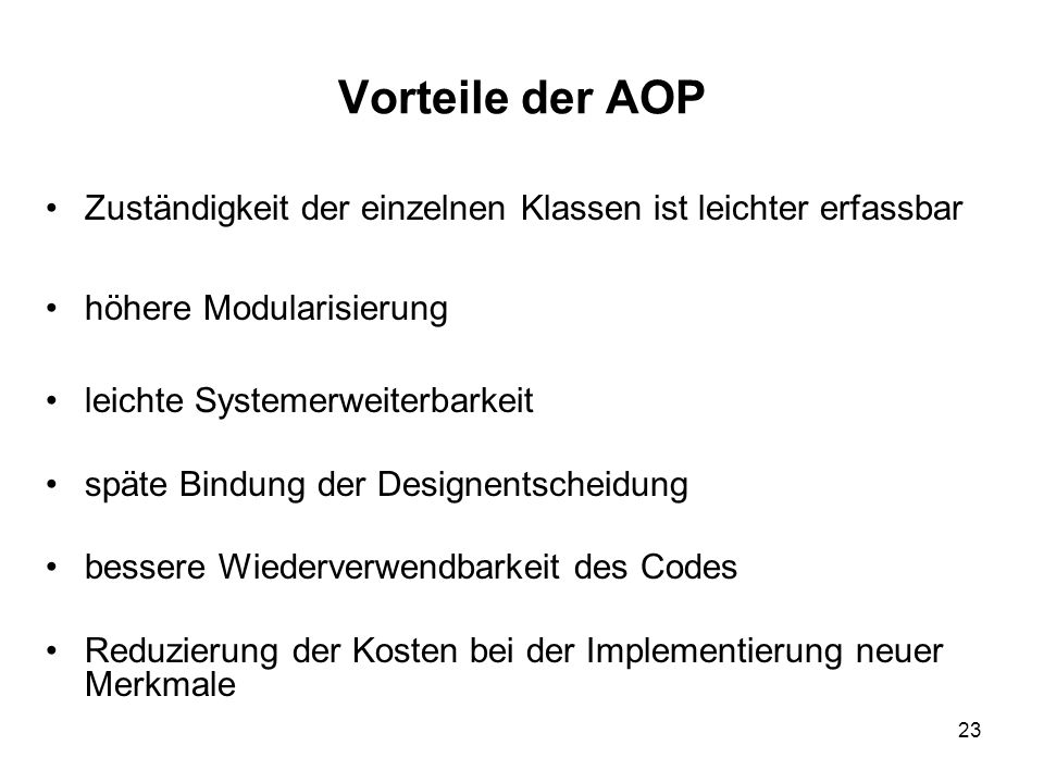 23 Vorteile der AOP Zuständigkeit der einzelnen Klassen ist leichter erfassbar höhere Modularisierung leichte Systemerweiterbarkeit späte Bindung der Designentscheidung bessere Wiederverwendbarkeit des Codes Reduzierung der Kosten bei der Implementierung neuer Merkmale