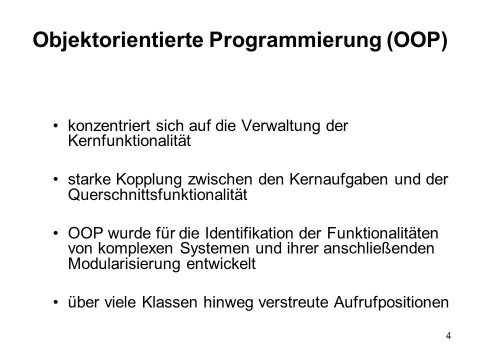 4 Objektorientierte Programmierung (OOP) konzentriert sich auf die Verwaltung der Kernfunktionalität starke Kopplung zwischen den Kernaufgaben und der Querschnittsfunktionalität OOP wurde für die Identifikation der Funktionalitäten von komplexen Systemen und ihrer anschließenden Modularisierung entwickelt über viele Klassen hinweg verstreute Aufrufpositionen