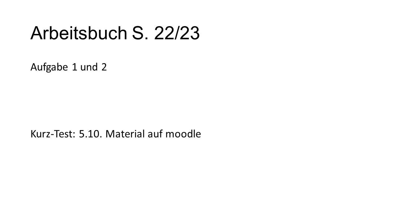 Arbeitsbuch S. 22/23 Aufgabe 1 und 2 Kurz-Test: 5.10. Material auf moodle