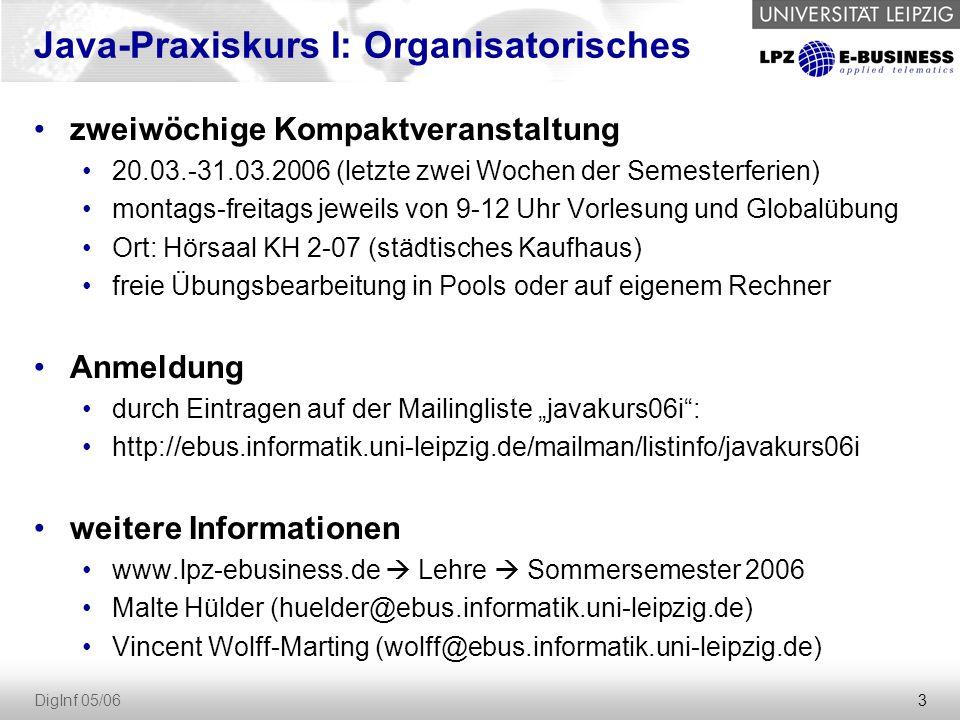 """3 DigInf 05/06 Java-Praxiskurs I: Organisatorisches zweiwöchige Kompaktveranstaltung 20.03.-31.03.2006 (letzte zwei Wochen der Semesterferien) montags-freitags jeweils von 9-12 Uhr Vorlesung und Globalübung Ort: Hörsaal KH 2-07 (städtisches Kaufhaus) freie Übungsbearbeitung in Pools oder auf eigenem Rechner Anmeldung durch Eintragen auf der Mailingliste """"javakurs06i : http://ebus.informatik.uni-leipzig.de/mailman/listinfo/javakurs06i weitere Informationen www.lpz-ebusiness.de  Lehre  Sommersemester 2006 Malte Hülder (huelder@ebus.informatik.uni-leipzig.de) Vincent Wolff-Marting (wolff@ebus.informatik.uni-leipzig.de)"""