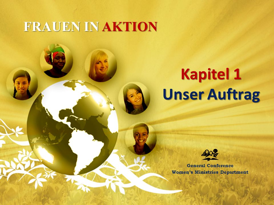 Kapitel 1 Unser Auftrag General Conference Women's Ministries Department FRAUEN IN AKTION