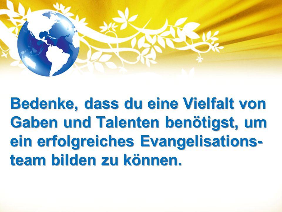 Bedenke, dass du eine Vielfalt von Gaben und Talenten benötigst, um ein erfolgreiches Evangelisations- team bilden zu können.