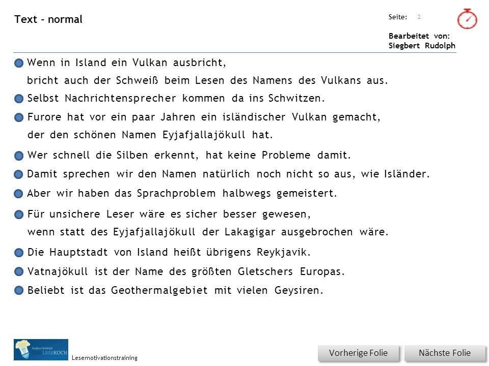 Übungsart: Seite: Bearbeitet von: Siegbert Rudolph Lesemotivationstraining Text - normal Wenn in Island ein Vulkan ausbricht, bricht auch der Schweiß beim Lesen des Namens des Vulkans aus.