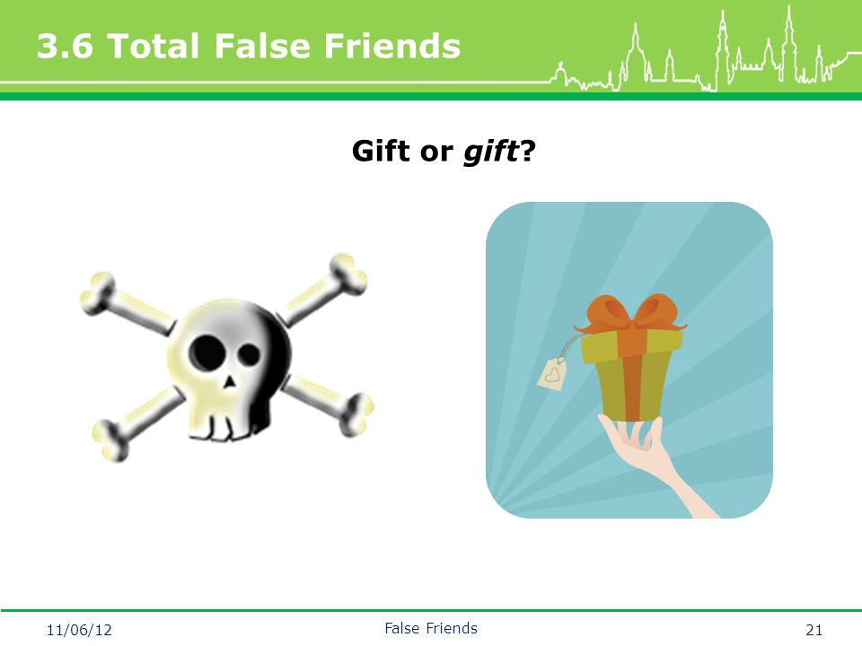 Mastertitelformat bearbeiten 3.6 Total False Friends 11/06/12 False Friends 21 Gift or gift