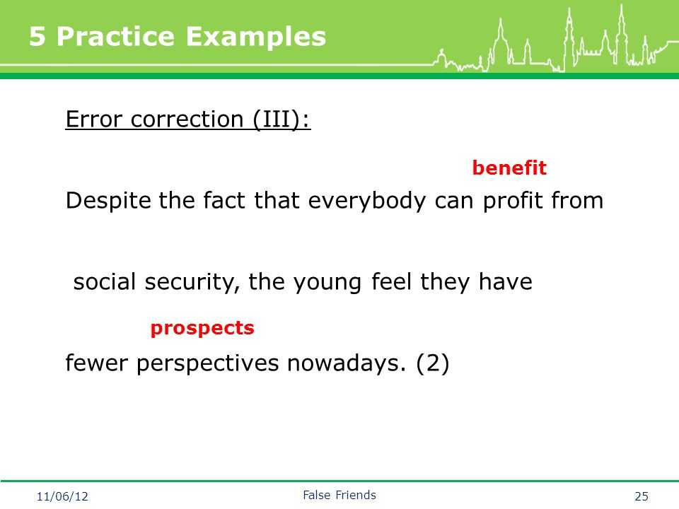 Mastertitelformat bearbeiten 5 Practice Examples 11/06/12 False Friends 25 Error correction (III): Despite the fact that everybody can profit from social security, the young feel they have fewer perspectives nowadays.