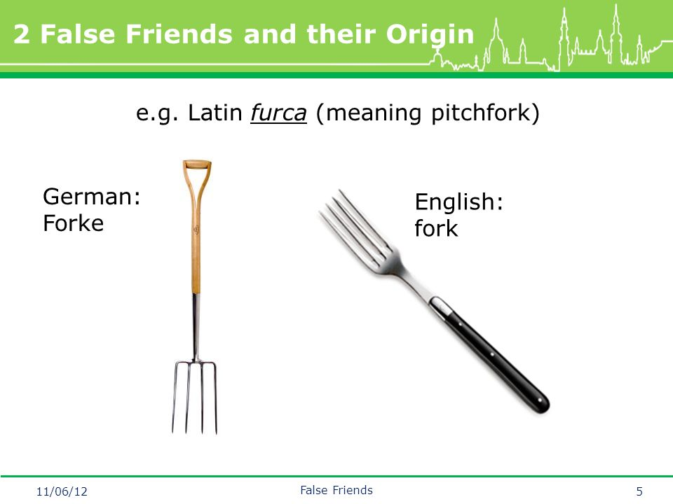 Mastertitelformat bearbeiten 2 False Friends and their Origin 11/06/12 False Friends 5 English: fork German: Forke e.g.