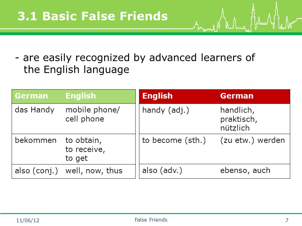 Mastertitelformat bearbeiten 3.1 Basic False Friends 11/06/12 False Friends 7 - are easily recognized by advanced learners of the English language GermanEnglish das Handymobile phone/ cell phone bekommento obtain, to receive, to get also (conj.)well, now, thus EnglishGerman handy (adj.)handlich, praktisch, nützlich to become (sth.)(zu etw.) werden also (adv.)ebenso, auch