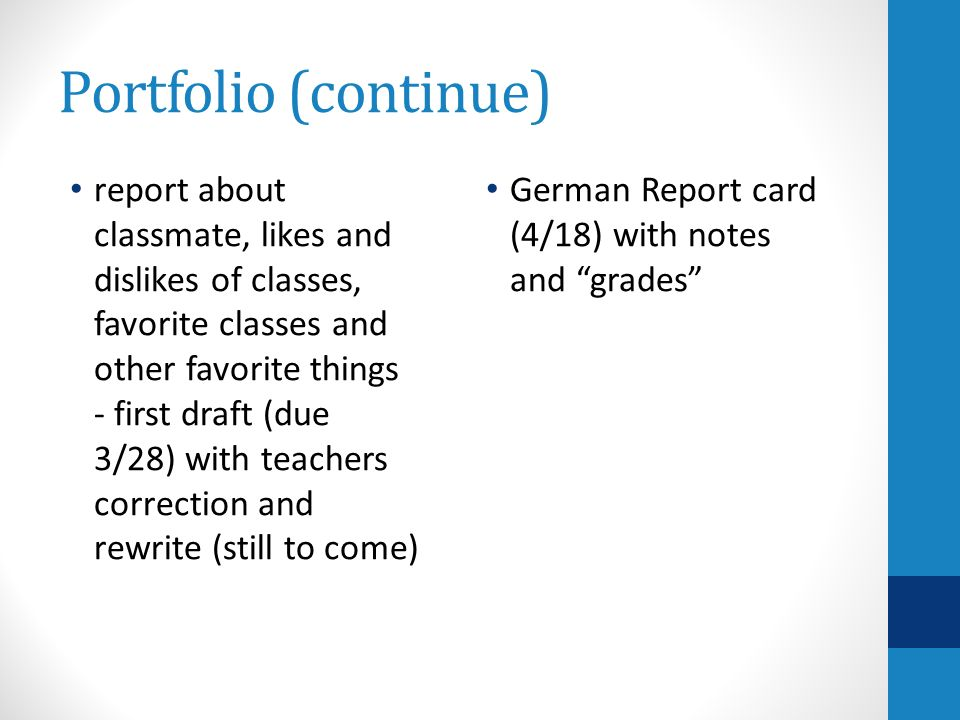 Portfolio (continue) report about classmate, likes and dislikes of classes, favorite classes and other favorite things - first draft (due 3/28) with teachers correction and rewrite (still to come) German Report card (4/18) with notes and grades
