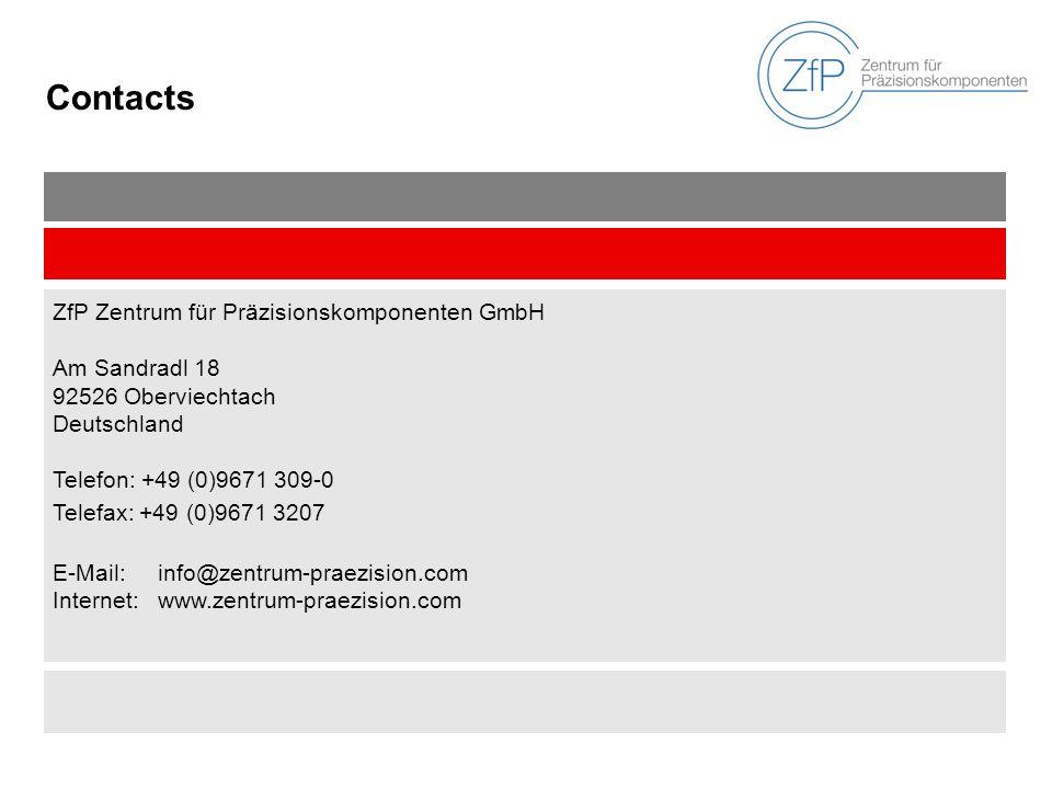 Contacts ZfP Zentrum für Präzisionskomponenten GmbH Am Sandradl 18 92526 Oberviechtach Deutschland Telefon: +49 (0)9671 309-0 Telefax: +49 (0)9671 3207 E-Mail:info@zentrum-praezision.com Internet:www.zentrum-praezision.com