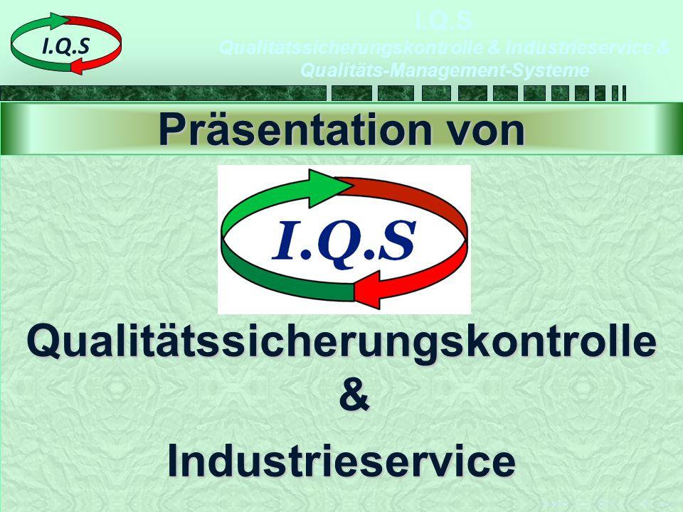 I.Q.S Qualitätssicherungskontrolle & Industrieservice & Qualitäts-Management-Systeme Ersteller: I.Q.S -2009-09-07-Ä00 Seite 1 I.Q.S Qualitätssicherungskontrolle & Industrieservice Präsentation von