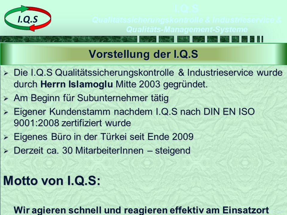 I.Q.S Qualitätssicherungskontrolle & Industrieservice & Qualitäts-Management-Systeme Ersteller: I.Q.S -2009-09-07-Ä00 Seite 2 I.Q.S  Die I.Q.S Qualitätssicherungskontrolle & Industrieservice wurde durch Herrn Islamoglu Mitte 2003 gegründet.
