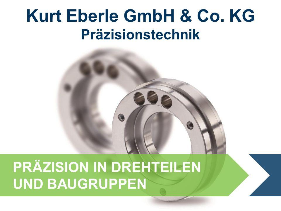 PRÄZISION IN DREHTEILEN UND BAUGRUPPEN Kurt Eberle GmbH & Co. KG Präzisionstechnik