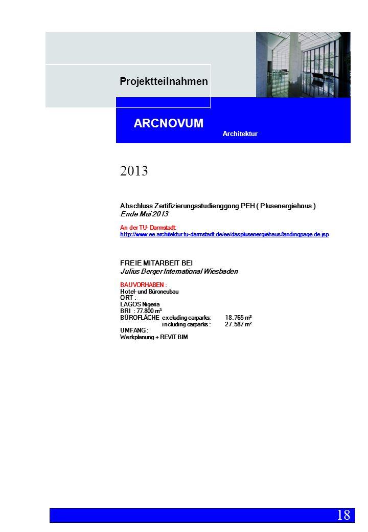 Projektteilnahmen Architektur ARCNOVUM Abschluss Zertifizierungsstudienggang PEH ( Plusenergiehaus ) Ende Mai 2013 An der TU- Darmstadt: http://www.ee.architektur.tu-darmstadt.de/ee/dasplusenergiehaus/landingpage.de.jsp FREIE MITARBEIT BEI Julius Berger International Wiesbaden BAUVORHABEN : Hotel- und Büroneubau ORT : LAGOS Nigeria BRI : 77.800 m³ BÜROFLÄCHE excluding carparks: 18.765 m² including carparks :27.587 m² UMFANG : Werkplanung + REVIT BIM 18 2013