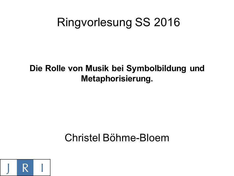Ringvorlesung SS 2016 Die Rolle von Musik bei Symbolbildung und Metaphorisierung.