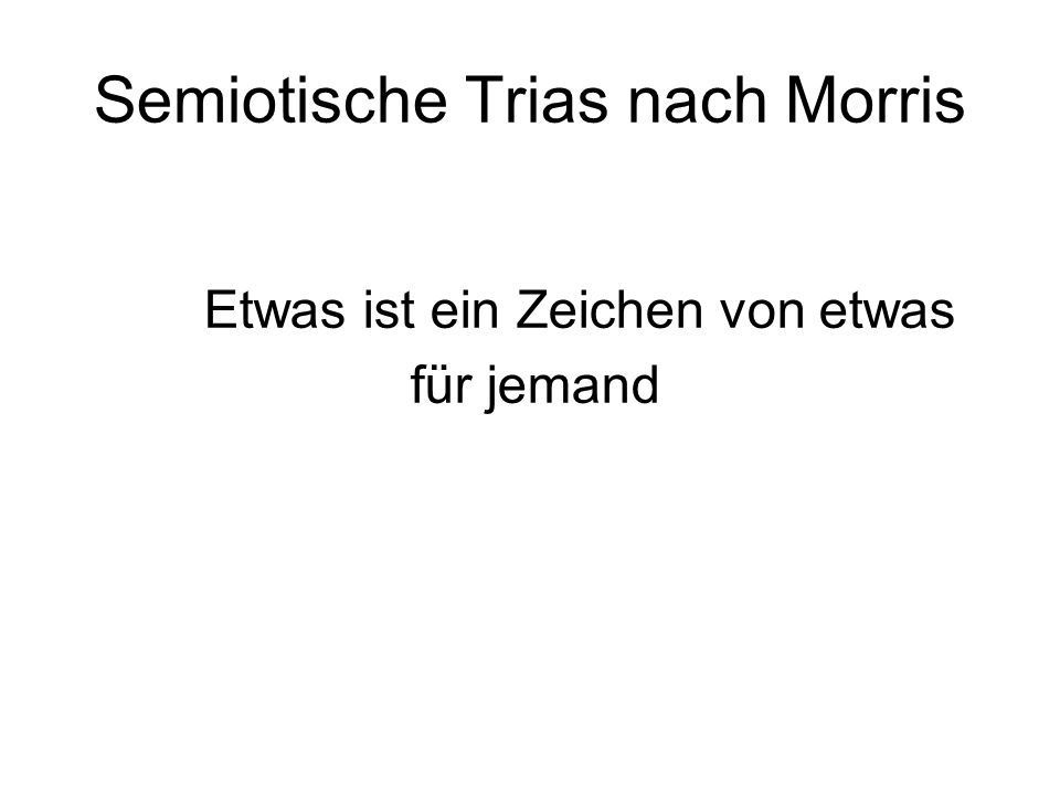 Semiotische Trias nach Morris Etwas ist ein Zeichen von etwas für jemand