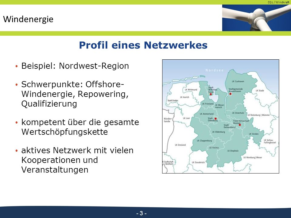 02c / Windkraft - 3 - Profil eines Netzwerkes Beispiel: Nordwest-Region Schwerpunkte: Offshore- Windenergie, Repowering, Qualifizierung kompetent über die gesamte Wertschöpfungskette aktives Netzwerk mit vielen Kooperationen und Veranstaltungen