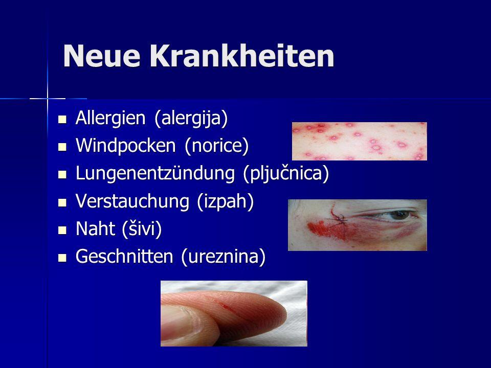 Neue Krankheiten Allergien (alergija) Allergien (alergija) Windpocken (norice) Windpocken (norice) Lungenentzündung (pljučnica) Lungenentzündung (pljučnica) Verstauchung (izpah) Verstauchung (izpah) Naht (šivi) Naht (šivi) Geschnitten (ureznina) Geschnitten (ureznina)