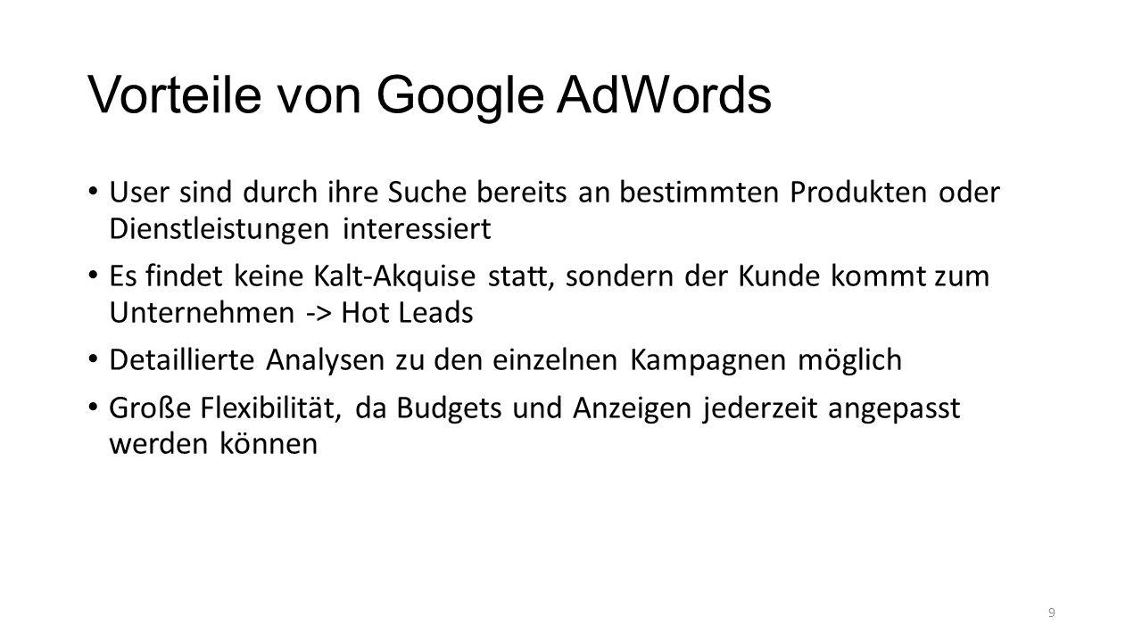 Vorteile von Google AdWords User sind durch ihre Suche bereits an bestimmten Produkten oder Dienstleistungen interessiert Es findet keine Kalt-Akquise statt, sondern der Kunde kommt zum Unternehmen -> Hot Leads Detaillierte Analysen zu den einzelnen Kampagnen möglich Große Flexibilität, da Budgets und Anzeigen jederzeit angepasst werden können 9
