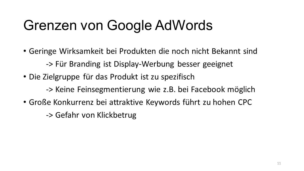 Grenzen von Google AdWords Geringe Wirksamkeit bei Produkten die noch nicht Bekannt sind -> Für Branding ist Display-Werbung besser geeignet Die Zielgruppe für das Produkt ist zu spezifisch -> Keine Feinsegmentierung wie z.B.
