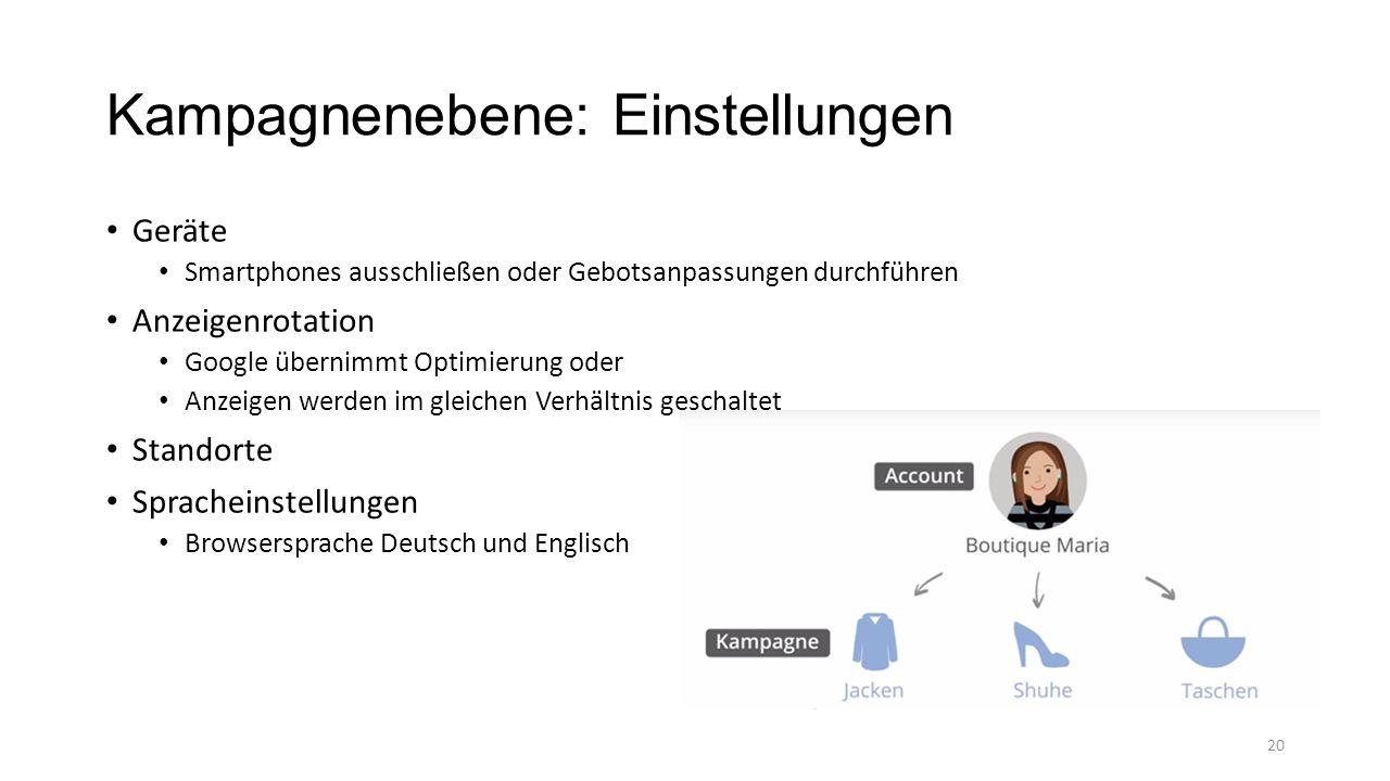 Kampagnenebene: Einstellungen Geräte Smartphones ausschließen oder Gebotsanpassungen durchführen Anzeigenrotation Google übernimmt Optimierung oder Anzeigen werden im gleichen Verhältnis geschaltet Standorte Spracheinstellungen Browsersprache Deutsch und Englisch 20