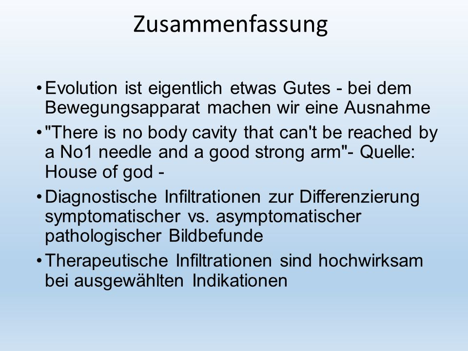 Zusammenfassung Evolution ist eigentlich etwas Gutes - bei dem Bewegungsapparat machen wir eine Ausnahme There is no body cavity that can t be reached by a No1 needle and a good strong arm - Quelle: House of god - Diagnostische Infiltrationen zur Differenzierung symptomatischer vs.