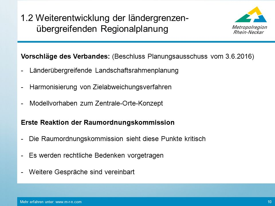 Mehr erfahren unter: www.m-r-n.com 10 1.2 Weiterentwicklung der ländergrenzen- übergreifenden Regionalplanung Vorschläge des Verbandes: (Beschluss Planungsausschuss vom 3.6.2016) -Länderübergreifende Landschaftsrahmenplanung -Harmonisierung von Zielabweichungsverfahren -Modellvorhaben zum Zentrale-Orte-Konzept Erste Reaktion der Raumordnungskommission - Die Raumordnungskommission sieht diese Punkte kritisch -Es werden rechtliche Bedenken vorgetragen - Weitere Gespräche sind vereinbart