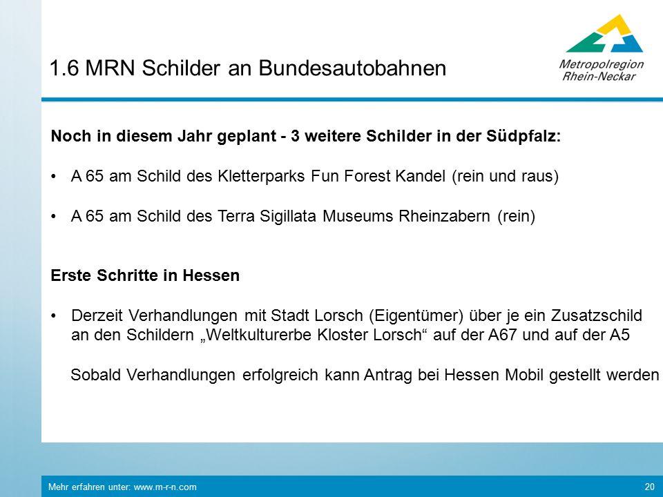 """Mehr erfahren unter: www.m-r-n.com 20 1.6 MRN Schilder an Bundesautobahnen Noch in diesem Jahr geplant - 3 weitere Schilder in der Südpfalz: A 65 am Schild des Kletterparks Fun Forest Kandel (rein und raus) A 65 am Schild des Terra Sigillata Museums Rheinzabern (rein) Erste Schritte in Hessen Derzeit Verhandlungen mit Stadt Lorsch (Eigentümer) über je ein Zusatzschild an den Schildern """"Weltkulturerbe Kloster Lorsch auf der A67 und auf der A5 Sobald Verhandlungen erfolgreich kann Antrag bei Hessen Mobil gestellt werden"""