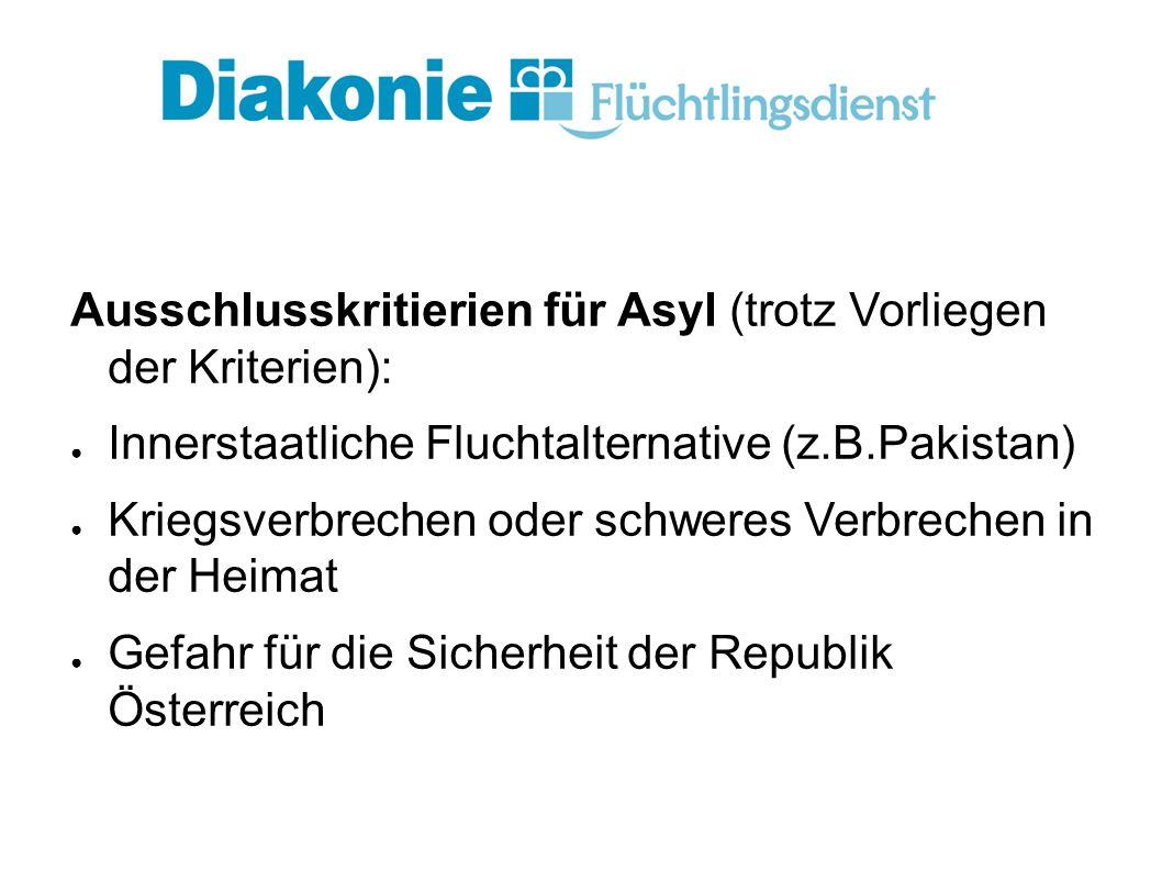 Ausschlusskritierien für Asyl (trotz Vorliegen der Kriterien): ● Innerstaatliche Fluchtalternative (z.B.Pakistan) ● Kriegsverbrechen oder schweres Verbrechen in der Heimat ● Gefahr für die Sicherheit der Republik Österreich die K