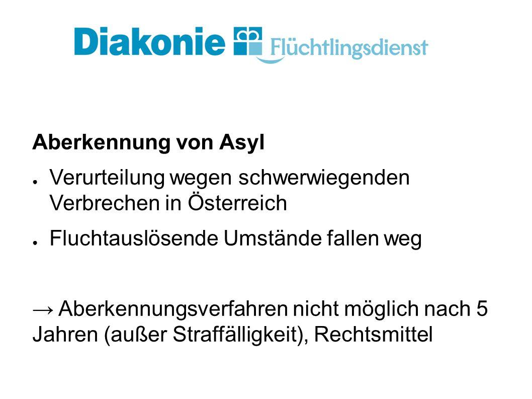 Aberkennung von Asyl ● Verurteilung wegen schwerwiegenden Verbrechen in Österreich ● Fluchtauslösende Umstände fallen weg → Aberkennungsverfahren nicht möglich nach 5 Jahren (außer Straffälligkeit), Rechtsmittel