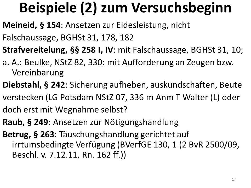 Beispiele (2) zum Versuchsbeginn Meineid, § 154: Ansetzen zur Eidesleistung, nicht Falschaussage, BGHSt 31, 178, 182 Strafvereitelung, §§ 258 I, IV: mit Falschaussage, BGHSt 31, 10; a.