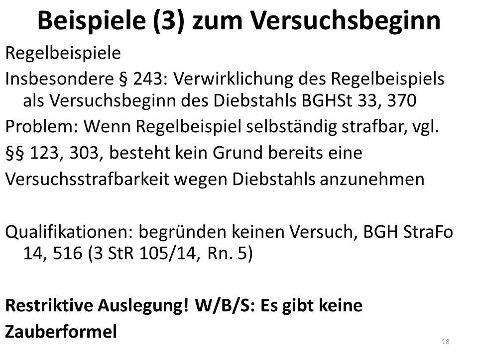 Beispiele (3) zum Versuchsbeginn Regelbeispiele Insbesondere § 243: Verwirklichung des Regelbeispiels als Versuchsbeginn des Diebstahls BGHSt 33, 370 Problem: Wenn Regelbeispiel selbständig strafbar, vgl.