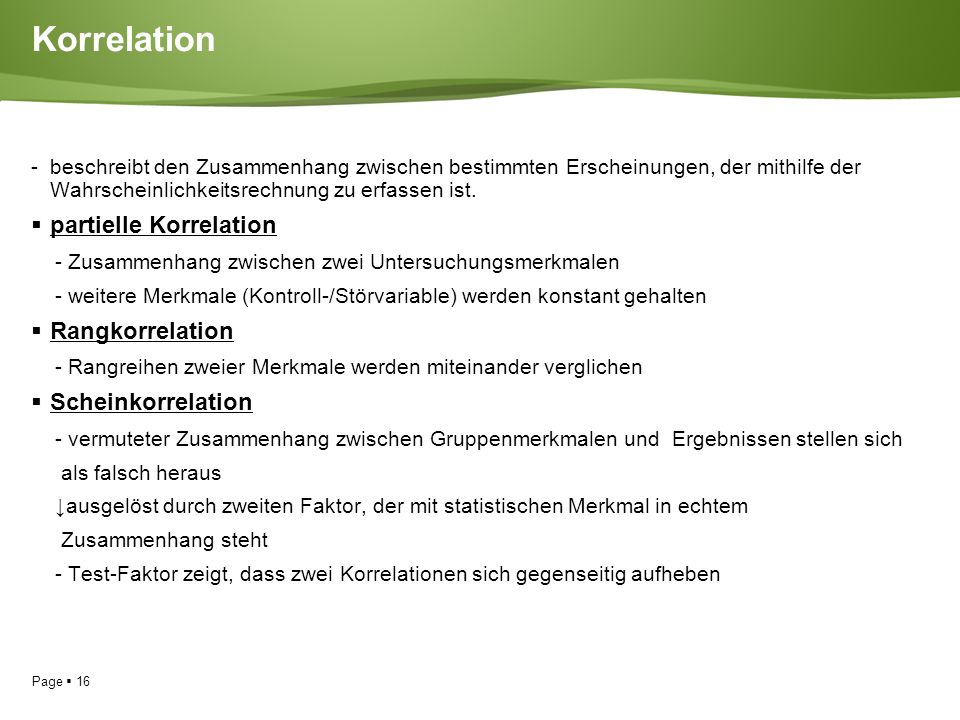 Page  16 Korrelation - beschreibt den Zusammenhang zwischen bestimmten Erscheinungen, der mithilfe der Wahrscheinlichkeitsrechnung zu erfassen ist.