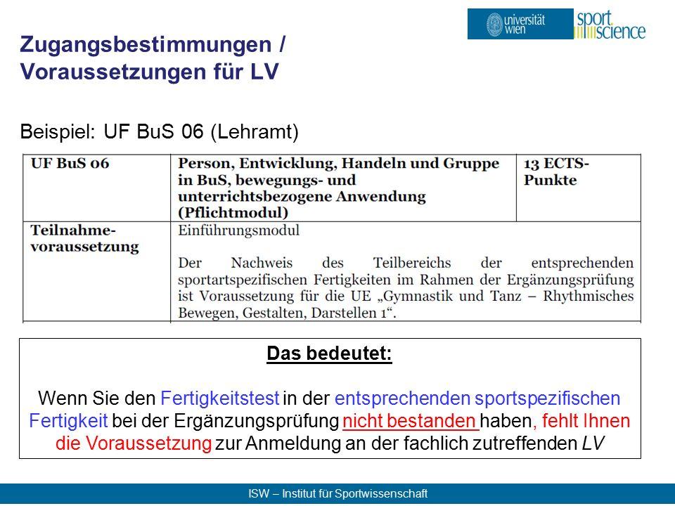 ISW – Institut für Sportwissenschaft Beispiel: UF BuS 06 (Lehramt) Zugangsbestimmungen / Voraussetzungen für LV Das bedeutet: Wenn Sie den Fertigkeitstest in der entsprechenden sportspezifischen Fertigkeit bei der Ergänzungsprüfung nicht bestanden haben, fehlt Ihnen die Voraussetzung zur Anmeldung an der fachlich zutreffenden LV