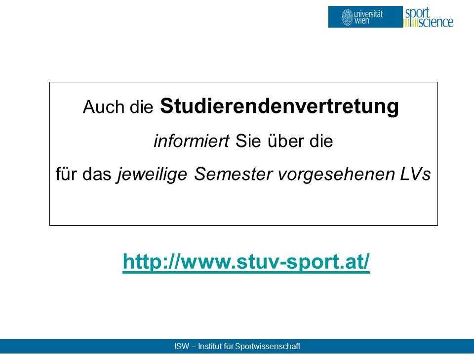 ISW – Institut für Sportwissenschaft http://www.stuv-sport.at/ Auch die Studierendenvertretung informiert Sie über die für das jeweilige Semester vorgesehenen LVs