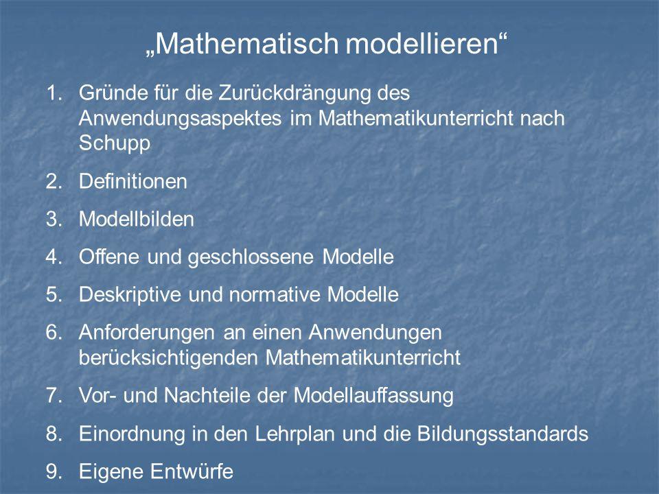 """""""Mathematisch modellieren 1.Gründe für die Zurückdrängung des Anwendungsaspektes im Mathematikunterricht nach Schupp 2.Definitionen 3.Modellbilden 4.Offene und geschlossene Modelle 5.Deskriptive und normative Modelle 6.Anforderungen an einen Anwendungen berücksichtigenden Mathematikunterricht 7.Vor- und Nachteile der Modellauffassung 8.Einordnung in den Lehrplan und die Bildungsstandards 9.Eigene Entwürfe"""