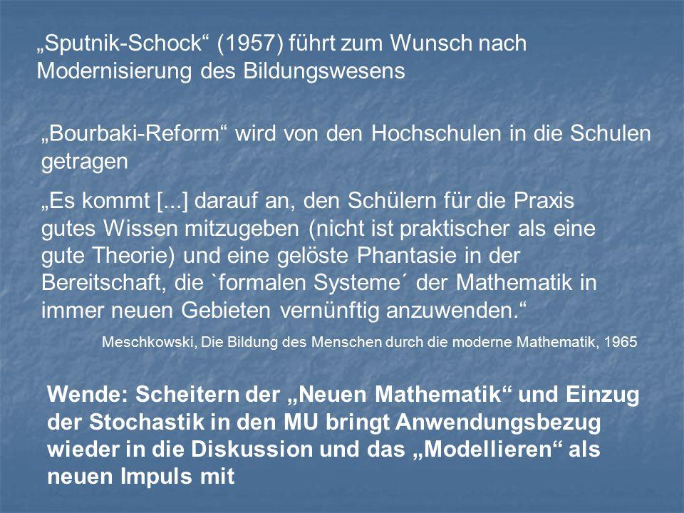 """""""Sputnik-Schock (1957) führt zum Wunsch nach Modernisierung des Bildungswesens """"Bourbaki-Reform wird von den Hochschulen in die Schulen getragen """"Es kommt [...] darauf an, den Schülern für die Praxis gutes Wissen mitzugeben (nicht ist praktischer als eine gute Theorie) und eine gelöste Phantasie in der Bereitschaft, die `formalen Systeme´ der Mathematik in immer neuen Gebieten vernünftig anzuwenden. Meschkowski, Die Bildung des Menschen durch die moderne Mathematik, 1965 Wende: Scheitern der """"Neuen Mathematik und Einzug der Stochastik in den MU bringt Anwendungsbezug wieder in die Diskussion und das """"Modellieren als neuen Impuls mit"""