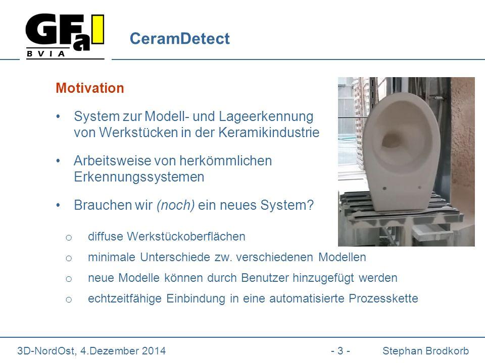 B V I A 3D-NordOst, 4.Dezember 2014- 3 -Stephan Brodkorb CeramDetect Motivation System zur Modell- und Lageerkennung von Werkstücken in der Keramikindustrie Arbeitsweise von herkömmlichen Erkennungssystemen Brauchen wir (noch) ein neues System.