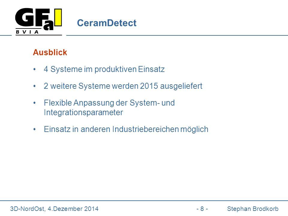 B V I A 3D-NordOst, 4.Dezember 2014- 8 -Stephan Brodkorb CeramDetect Ausblick 4 Systeme im produktiven Einsatz 2 weitere Systeme werden 2015 ausgeliefert Flexible Anpassung der System- und Integrationsparameter Einsatz in anderen Industriebereichen möglich
