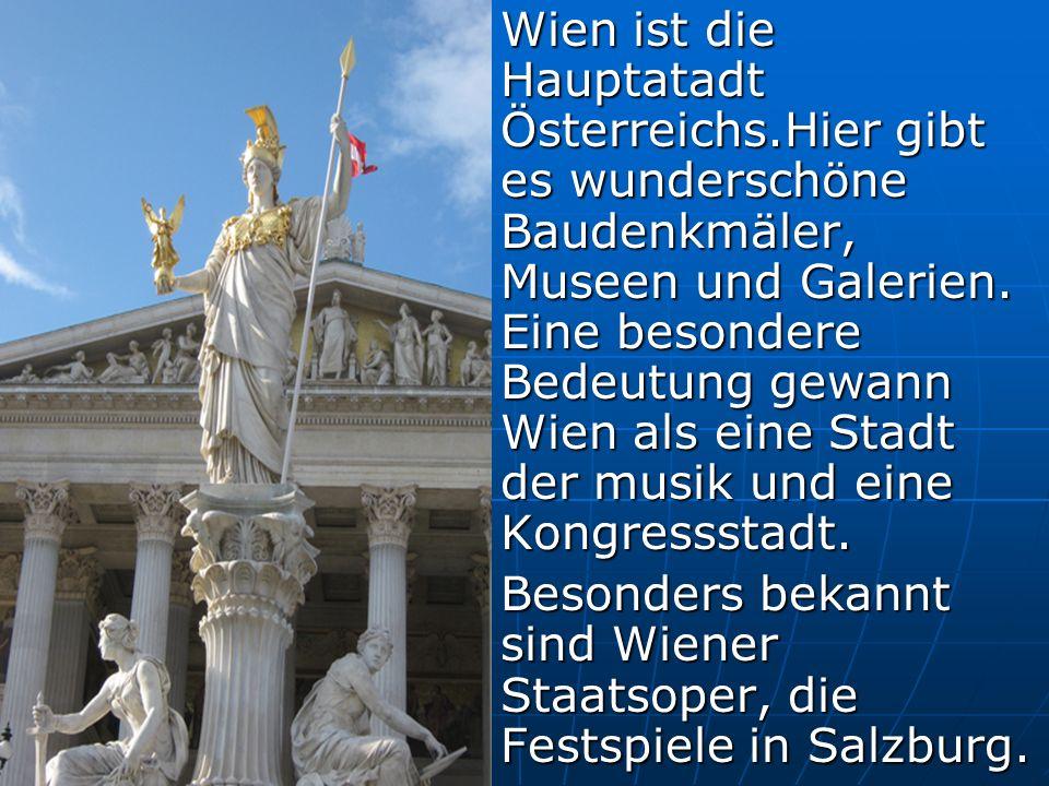 Wien ist die Hauptatadt Österreichs.Hier gibt es wunderschöne Baudenkmäler, Museen und Galerien.