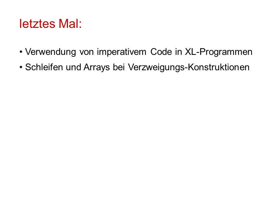 letztes Mal: Verwendung von imperativem Code in XL-Programmen Schleifen und Arrays bei Verzweigungs-Konstruktionen