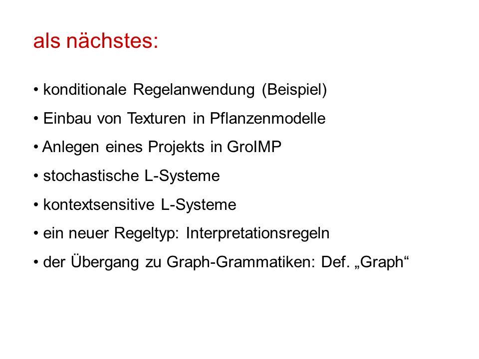 als nächstes: konditionale Regelanwendung (Beispiel) Einbau von Texturen in Pflanzenmodelle Anlegen eines Projekts in GroIMP stochastische L-Systeme kontextsensitive L-Systeme ein neuer Regeltyp: Interpretationsregeln der Übergang zu Graph-Grammatiken: Def.