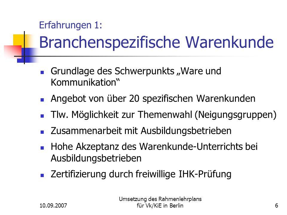 """10.09.2007 Umsetzung des Rahmenlehrplans für Vk/KiE in Berlin6 Erfahrungen 1: Branchenspezifische Warenkunde Grundlage des Schwerpunkts """"Ware und Kommunikation Angebot von über 20 spezifischen Warenkunden Tlw."""