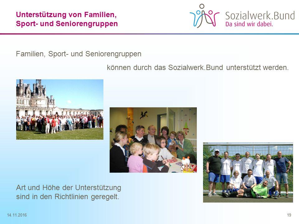 14.11.201619 Unterstützung von Familien, Sport- und Seniorengruppen Familien, Sport- und Seniorengruppen können durch das Sozialwerk.Bund unterstützt werden.